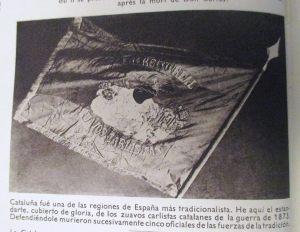 """""""Cataluña fue una de las regiones de España más tradicionalista. He aquí el estandarte, cubierto de gloria, de los zuavos carlistas catalanes de la guerra de 1873. Defendiéndole murieron sucesivamente cinco oficiales de las fuerzas de la tradición."""" Y ASÍ TERMINA TODO, HASTA LA MÁS TRADICIONALISTA DE LAS REGIONES DE LAS ESPAÑAS"""